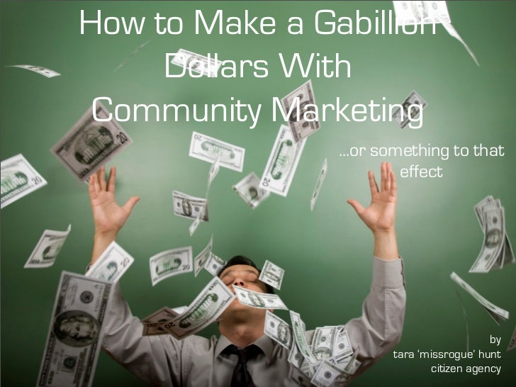 How to Make a Gabillion      Dollars With  Community Marketing                 ...or something to that                    ...