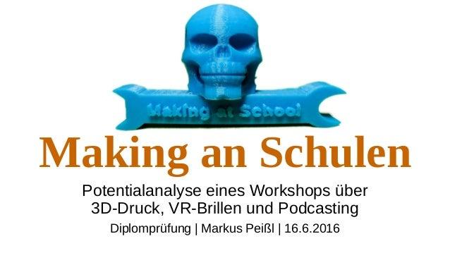 Making an Schulen Potentialanalyse eines Workshops über 3D-Druck, VR-Brillen und Podcasting Diplomprüfung | Markus Peißl |...