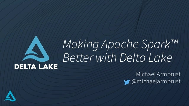 Making Apache Spark™ Better with Delta Lake Michael Armbrust @michaelarmbrust