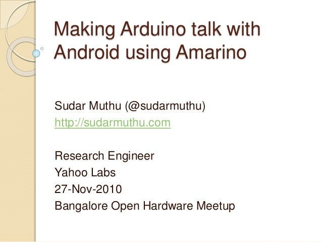 Making Arduino talk with Android using Amarino Sudar Muthu (@sudarmuthu) http://sudarmuthu.com Research Engineer Yahoo Lab...