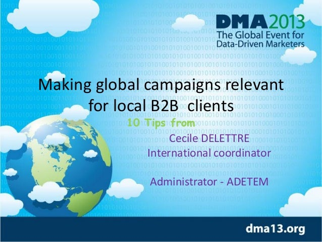 Making global campaigns relevant for local B2B clients 10 Tips from Cecile DELETTRE International coordinator Administrato...