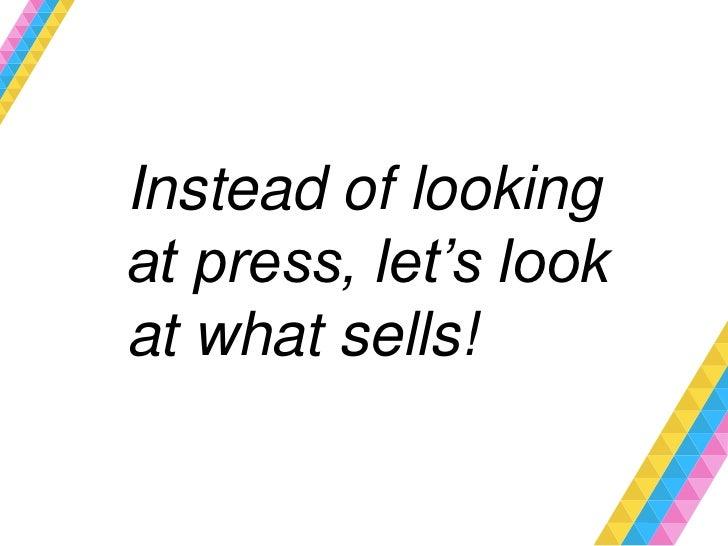 Instead of lookingat press, let's lookat what sells!