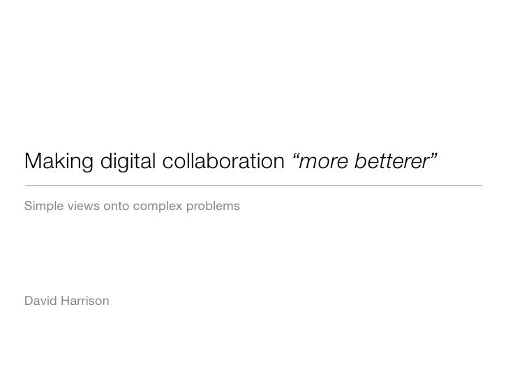 "Making digital collaboration ""more betterer"" Simple views onto complex problems     David Harrison"