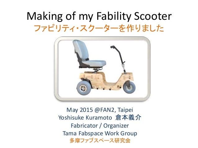 Making of my Fability Scooter ファビリティ・スクーターを作りました May 2015 @FAN2, Taipei Yoshisuke Kuramoto 倉本義介 Fabricator / Organizer Tam...