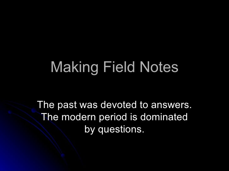 Making Field Notes The past was devoted to answers. The modern period is dominated by questions.