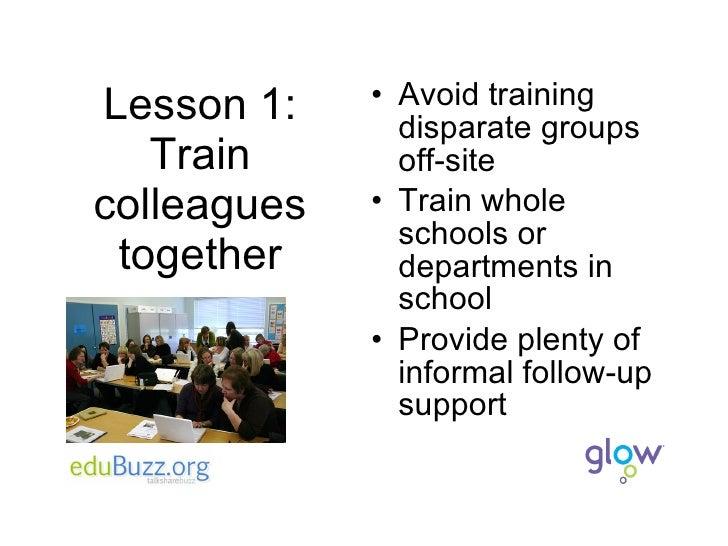 Lesson 1: Train colleagues together <ul><li>Avoid training disparate groups off-site </li></ul><ul><li>Train whole schools...