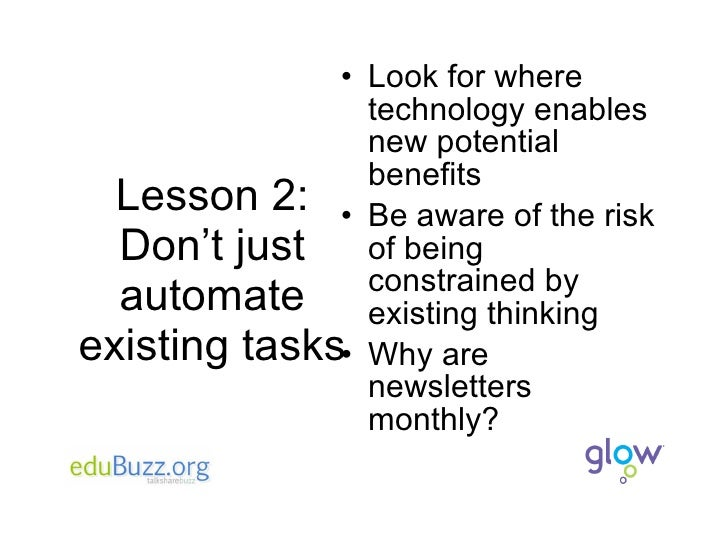 Lesson 2: Don't just automate existing tasks <ul><li>Look for where technology enables new potential benefits </li></ul><u...