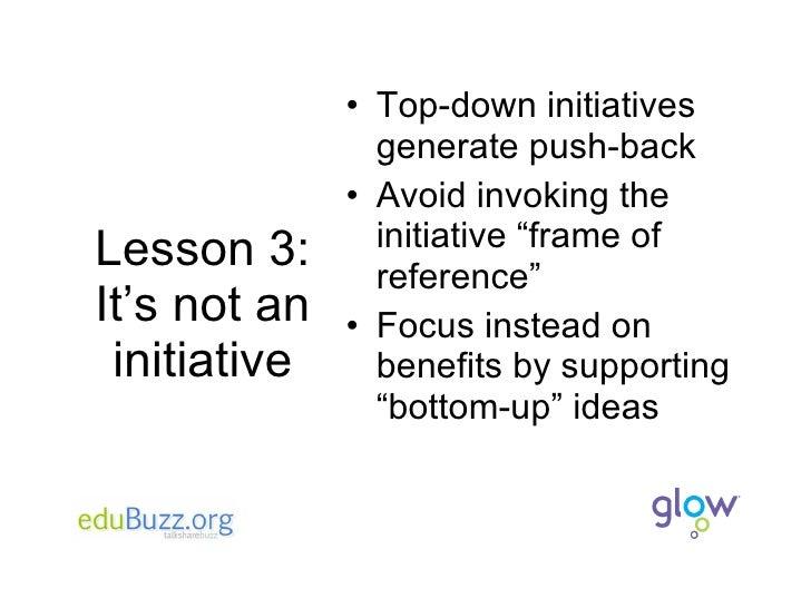 Lesson 3: It's not an initiative <ul><li>Top-down initiatives generate push-back </li></ul><ul><li>Avoid invoking the init...