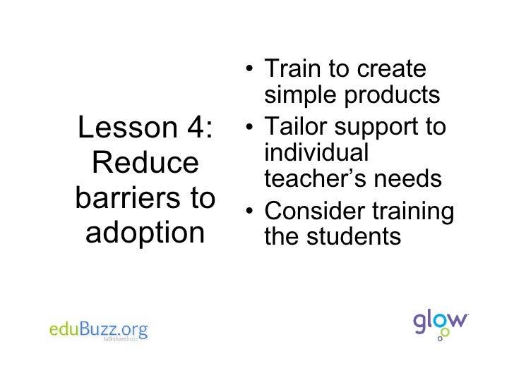 Lesson 4: Reduce barriers to adoption <ul><li>Train to create simple products </li></ul><ul><li>Tailor support to individu...