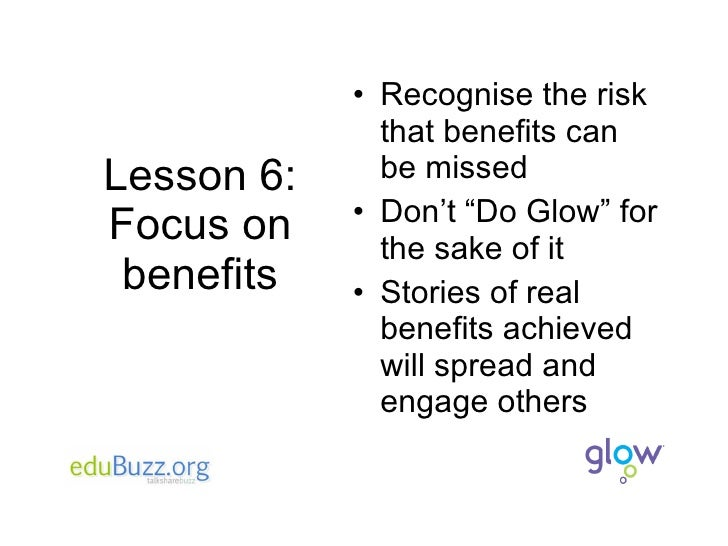 """Lesson 6: Focus on benefits <ul><li>Recognise the risk that benefits can be missed </li></ul><ul><li>Don't """"Do Glow"""" for t..."""