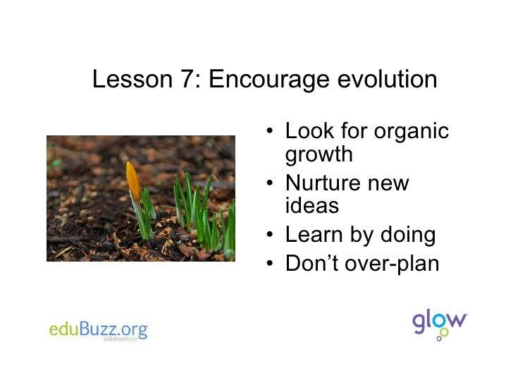 Lesson 7: Encourage evolution <ul><li>Look for organic growth </li></ul><ul><li>Nurture new ideas </li></ul><ul><li>Learn ...