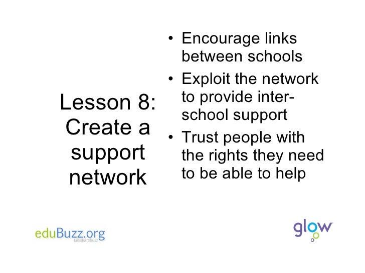 Lesson 8: Create a support network <ul><li>Encourage links between schools </li></ul><ul><li>Exploit the network to provid...