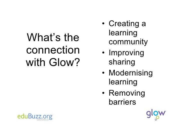 What's the connection with Glow? <ul><li>Creating a learning community </li></ul><ul><li>Improving sharing </li></ul><ul><...
