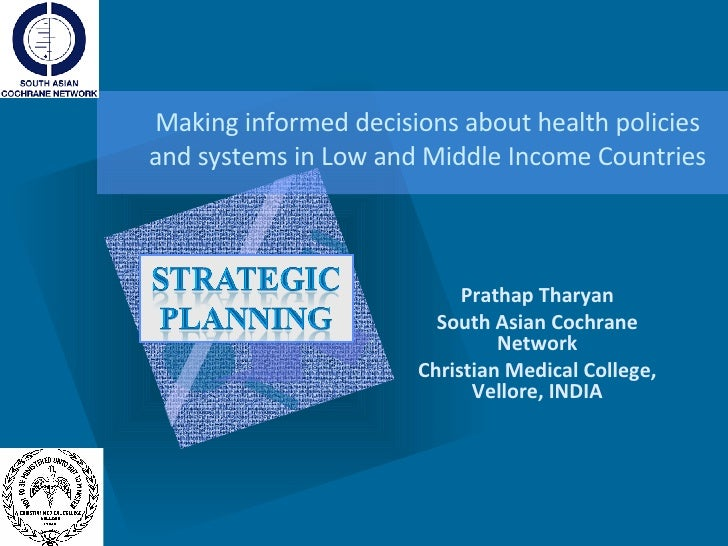 Making informed decisions about health policies and systems in Low and Middle Income Countries Prathap Tharyan South Asian...