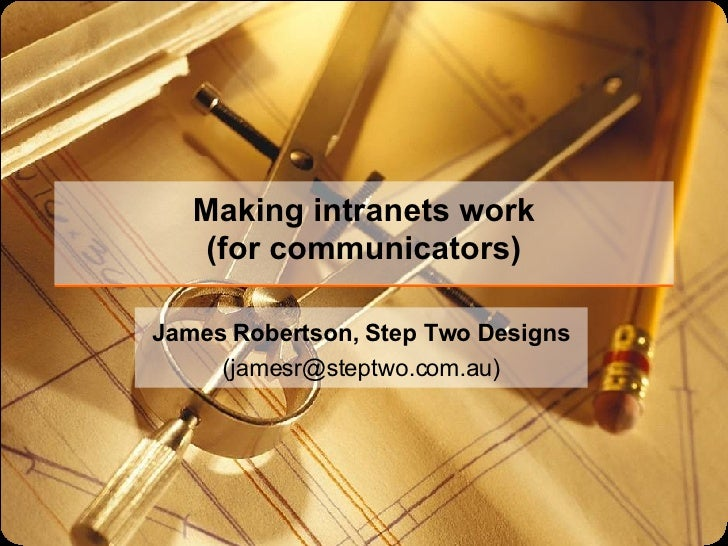 Making intranets work (for communicators) James Robertson, Step Two Designs (jamesr@steptwo.com.au)