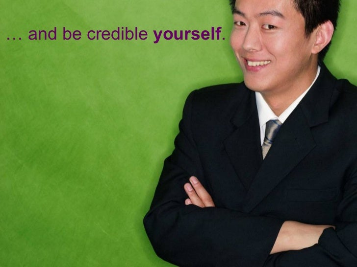 …  and be credible  yourself .