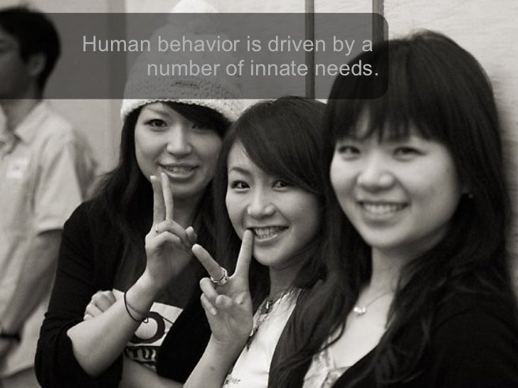 Human behavior is driven by a  number of innate needs.