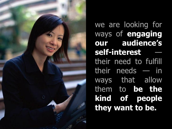 we are looking for ways of  engaging our audience's self-interest  — their need to fulfill their needs —   in ways that al...