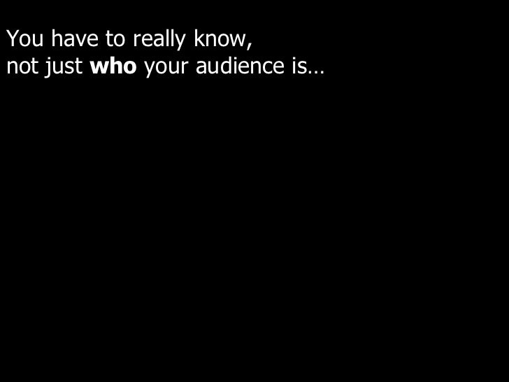 You have to really know,  not just  who  your audience is…