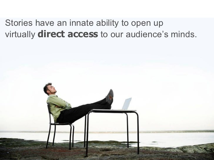 Stories have an innate ability to open up  virtually  direct access  to our audience's minds.