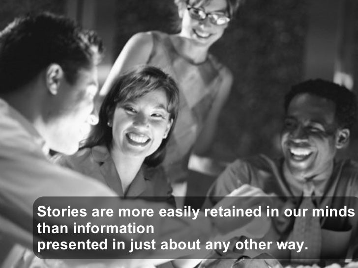Stories are more easily retained in our minds  than information  presented in just about any other way.