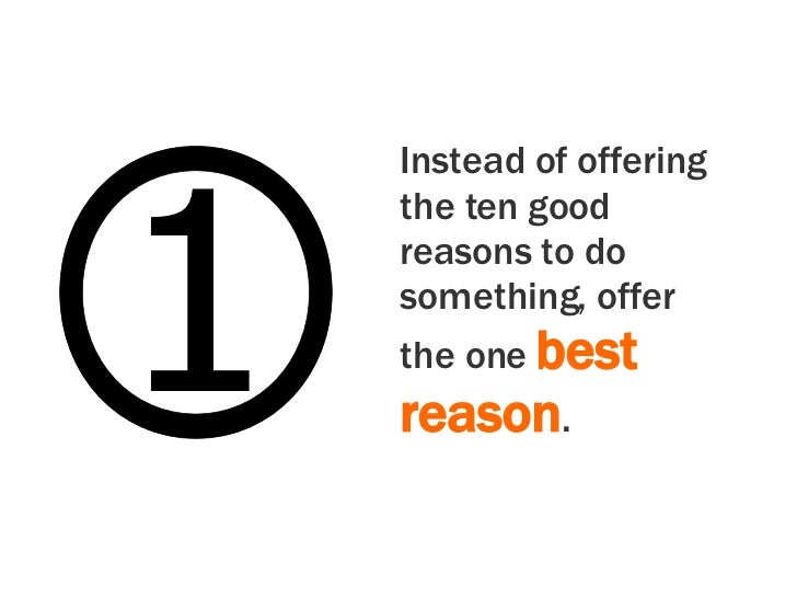 1 Instead of offering the ten good reasons to do something, offer the one  best reason .
