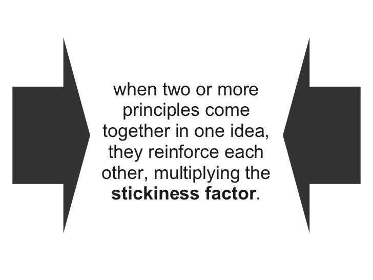 when two or more principles come together in one idea, they reinforce each other, multiplying the  stickiness factor .
