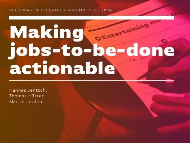 Making jobs-to-be-done actionable VO L K S WAG E N 3 rd S PAC E / N O V E M B E R 2 6 , 2 0 1 4 Hannes Jentsch, Thomas Hüt...
