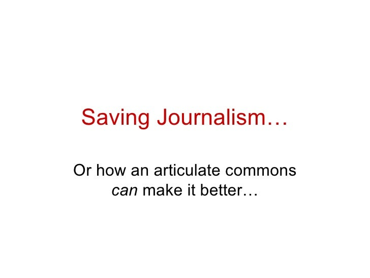 Saving Journalism… Or how an articulate commons  can  make it better…