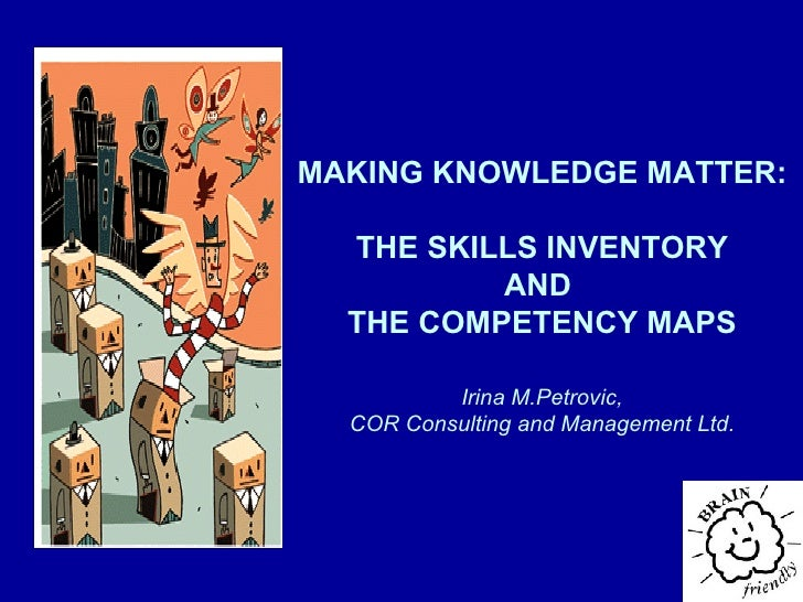 MAKING KNOWLEDGE MATTER : THE SKILLS INVENTORY AND  THE COMPETENCY MAPS Irina M.Petrovic, COR Consulting and Management Ltd.