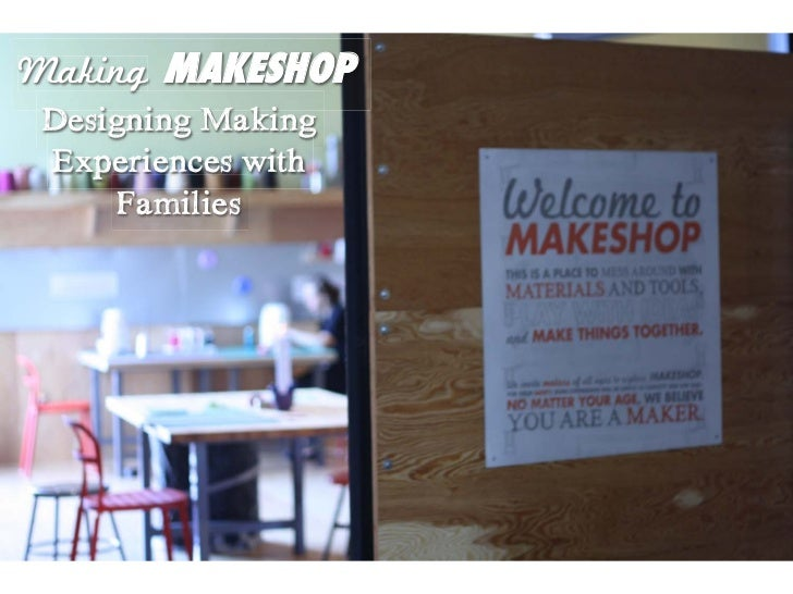 Making MAKESHOP Designing Making Experiences with      Families