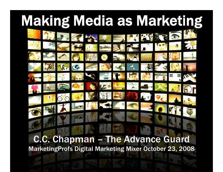 Making Media as Marketing       C.C. Chapman – The Advance Guard  MarketingProfs Digital Marketing Mixer October 23, 2008