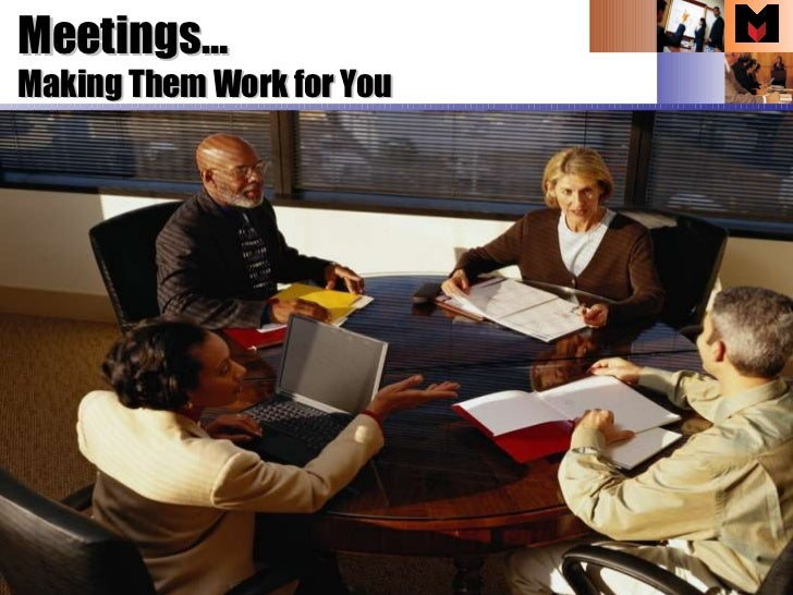 Making Them Work for You  Meetings…