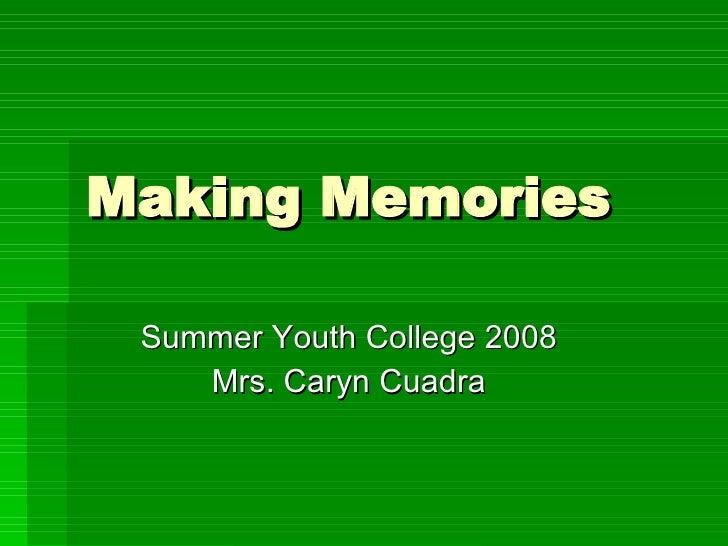 Making Memories Summer Youth College 2008 Mrs. Caryn Cuadra