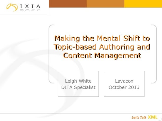 Making the Mental Shift to Topic-based Authoring and Content Management  Leigh White DITA Specialist  Lavacon October 2013