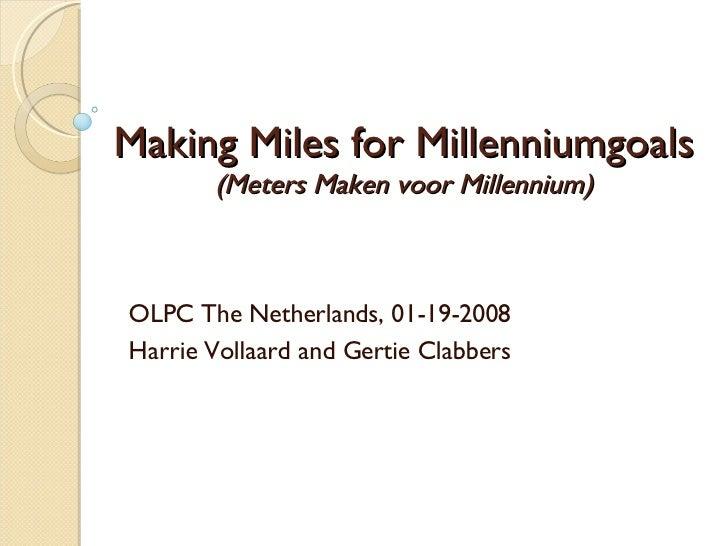 Making Miles for Millenniumgoals (Meters Maken voor Millennium) OLPC The Netherlands, 01-19-2008 Harrie Vollaard and Gerti...