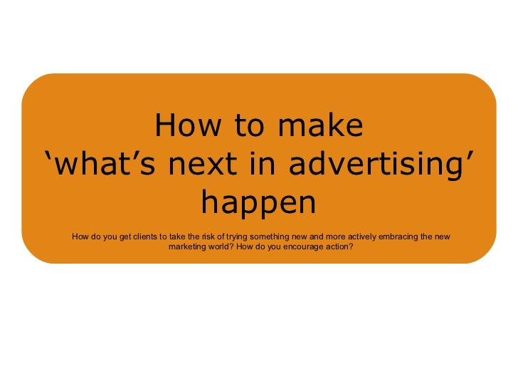 How to make 'what's next in advertising' happen How do you get clients to take the risk of trying something new and more a...