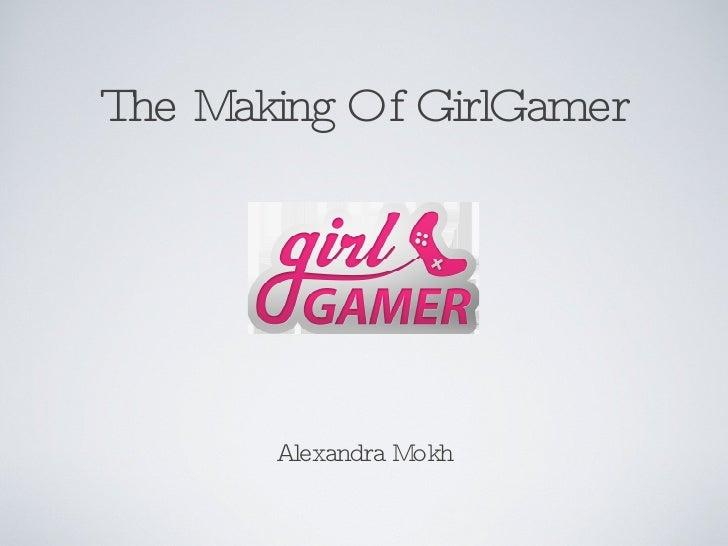 The Making Of GirlGamer <ul><li>Alexandra Mokh </li></ul>