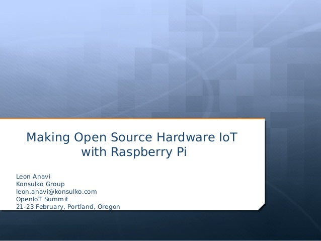 Making Open Source Hardware IoT with Raspberry Pi Leon Anavi Konsulko Group leon.anavi@konsulko.com OpenIoT Summit 21-23 F...