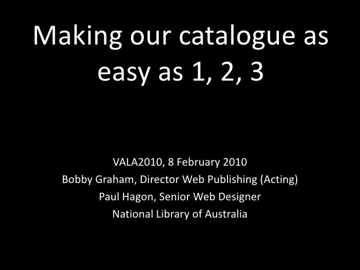 Making our catalogue as easy as 1, 2, 3<br />VALA2010, 8 February 2010<br />Bobby Graham, Director Web Publishing (Acting)...