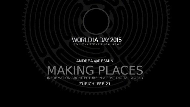 MAKING PLACESINFORMATION ARCHITECTURE IN A POST-DIGITAL WORLD ANDREA @RESMINIANDREA @RESMINI ZURICH, FEB 21ZURICH, FEB 21