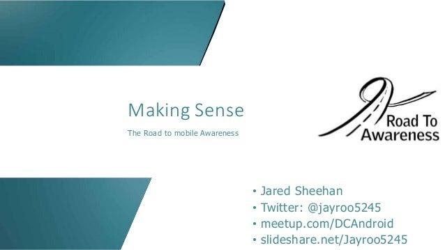 Making Sense The Road to mobile Awareness • Jared Sheehan • Twitter: @jayroo5245 • meetup.com/DCAndroid • slideshare.net/J...