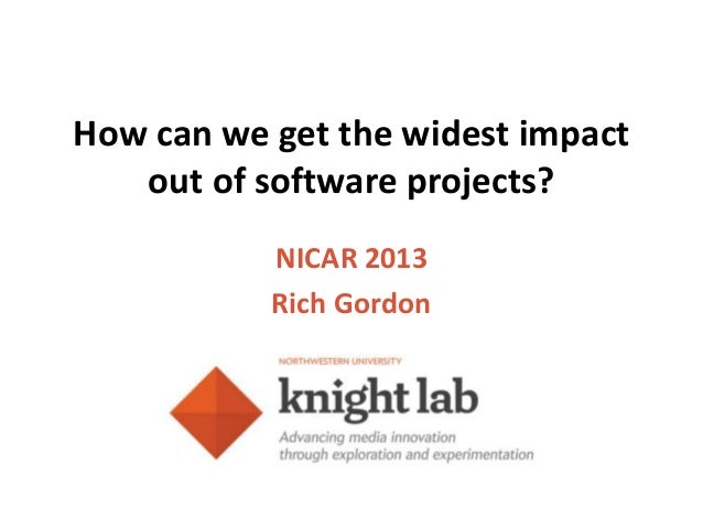 How can we get the widest impact   out of software projects?           NICAR 2013           Rich Gordon
