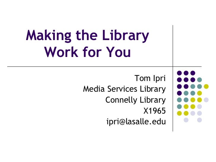 Making the Library Work for You Tom Ipri Media Services Library Connelly Library X1965 [email_address]