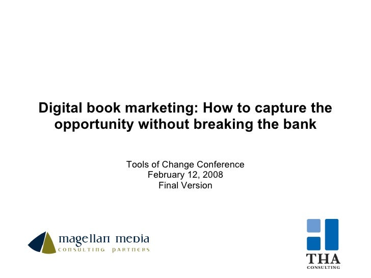 Digital book marketing: How to capture the opportunity without breaking the bank Tools of Change Conference February 12, 2...