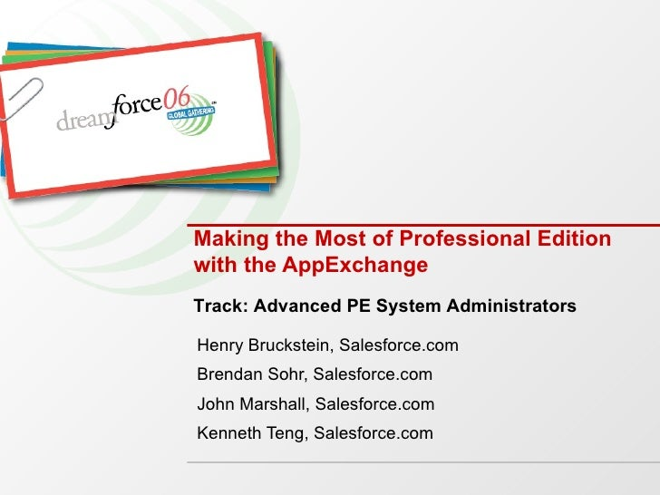 Making the Most of Professional Edition with the AppExchange Henry Bruckstein, Salesforce.com Brendan Sohr, Salesforce.com...