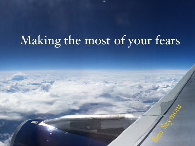 Making the most of your fears BenSeymour