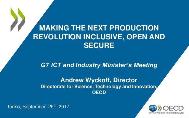 MAKING THE NEXT PRODUCTION REVOLUTION INCLUSIVE, OPEN AND SECURE G7 ICT and Industry Minister's Meeting Andrew Wyckoff, Di...