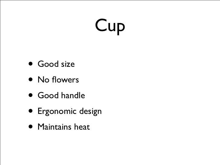 Cup  • Good size • No flowers • Good handle • Ergonomic design • Maintains heat
