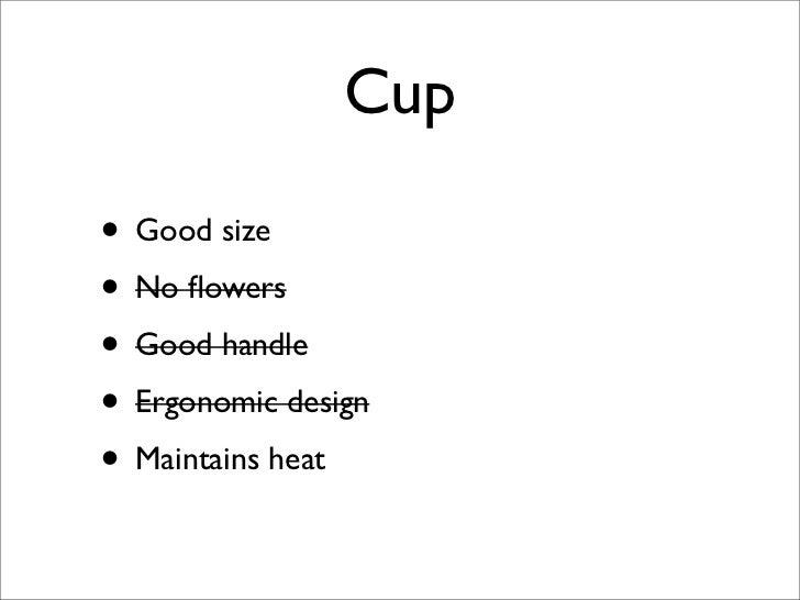Cup  • Good size • No flowers • Good handle • Ergonomic design • Maintains heat
